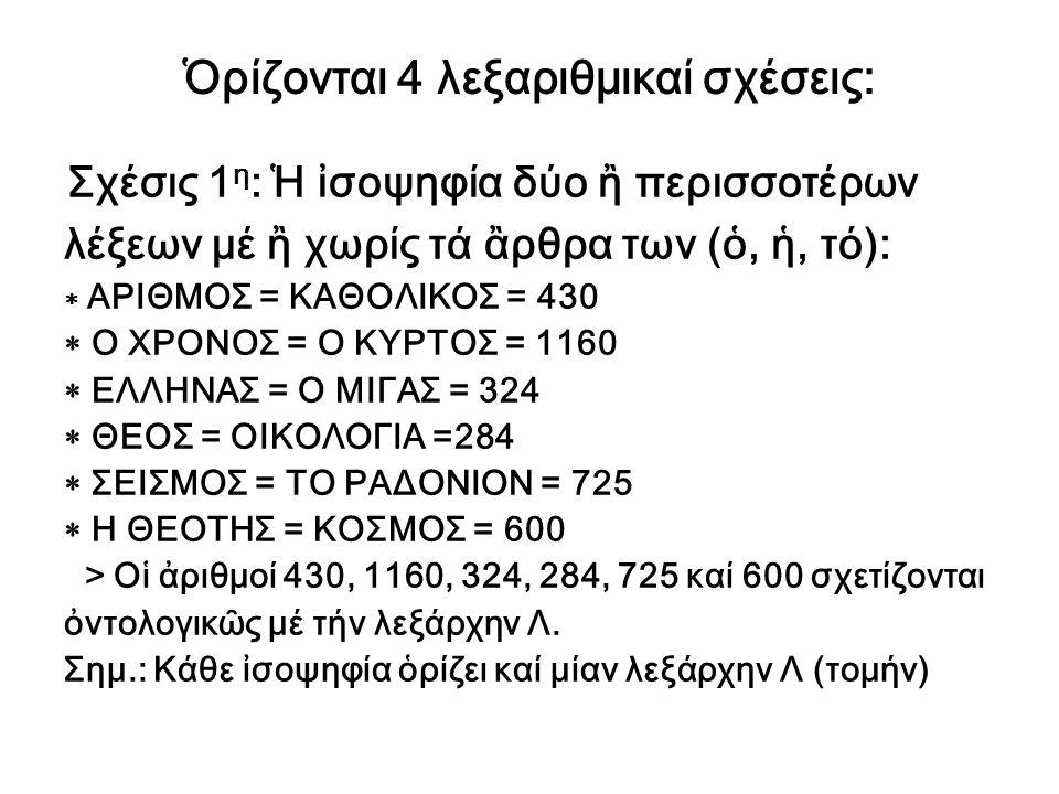 Ὁρίζονται 4 λεξαριθμικαί σχέσεις: Σχέσις 1 η : Ἡ ἰσοψηφία δύο ἢ περισσοτέρων λέξεων μέ ἢ χωρίς τά ἂρθρα των (ὁ, ἡ, τό):  ΑΡΙΘΜΟΣ = ΚΑΘΟΛΙΚΟΣ = 430 