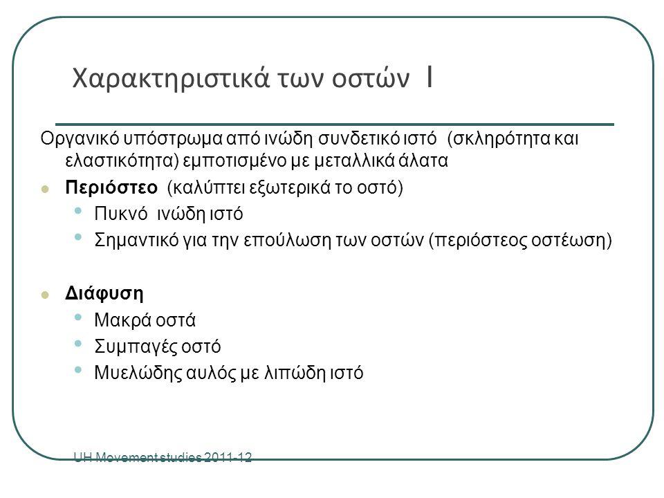 Χαρακτηριστικά των οστών ΙΙ UH Movement studies 20011-12 5 Επίφυση Διευρυμένο άκρο των μακρών οστών (eg head of femur) Συμπαγή οστέινη ουσία (εξωτερικά) Σπογγώδη ουσία (εσωτερικά) Δοκίδες για την αντίσταση σε φορτίσεις Περιέχει ερυθρό μυελό (παραγωγή ερυθρών αιμοσφαιρίων Αρθρικός χόνδρος - υαλοειδούς Σκληρός και ομαλός - χαμηλό συντελεστή τριβής