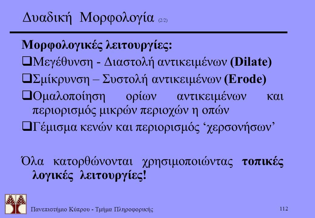 Πανεπιστήμιο Κύπρου - Τμήμα Πληροφορικής 112 Δυαδική Μορφολογία (2/2) Μορφολογικές λειτουργίες:  Μεγέθυνση - Διαστολή αντικειμένων (Dilate)  Σμίκρυν