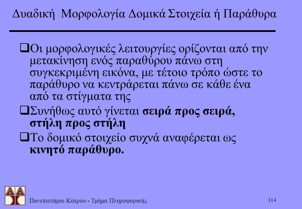 Πανεπιστήμιο Κύπρου - Τμήμα Πληροφορικής 114  Οι μορφολογικές λειτουργίες ορίζονται από την μετακίνηση ενός παραθύρου πάνω στη συγκεκριμένη εικόνα, μ