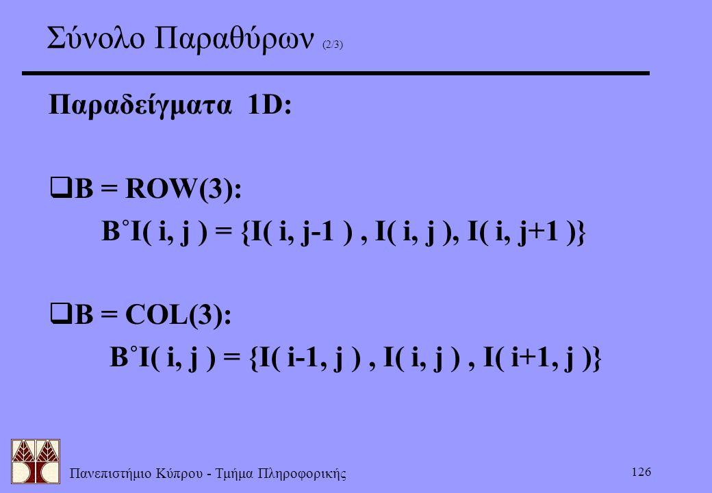 Πανεπιστήμιο Κύπρου - Τμήμα Πληροφορικής 126 Σύνολο Παραθύρων (2/3) Παραδείγματα 1D:  B = ROW(3): B˚I( i, j ) = {I( i, j-1 ), I( i, j ), I( i, j+1 )}