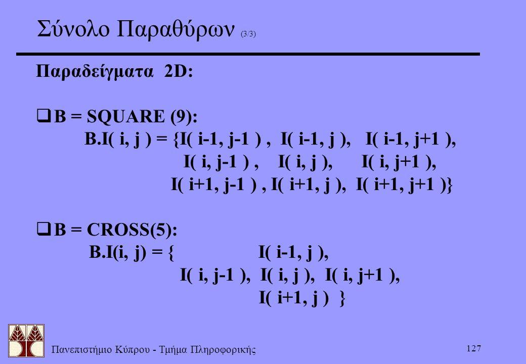 Πανεπιστήμιο Κύπρου - Τμήμα Πληροφορικής 127 Σύνολο Παραθύρων (3/3) Παραδείγματα 2D:  B = SQUARE (9): B.I( i, j ) = {I( i-1, j-1 ), I( i-1, j ), I( i