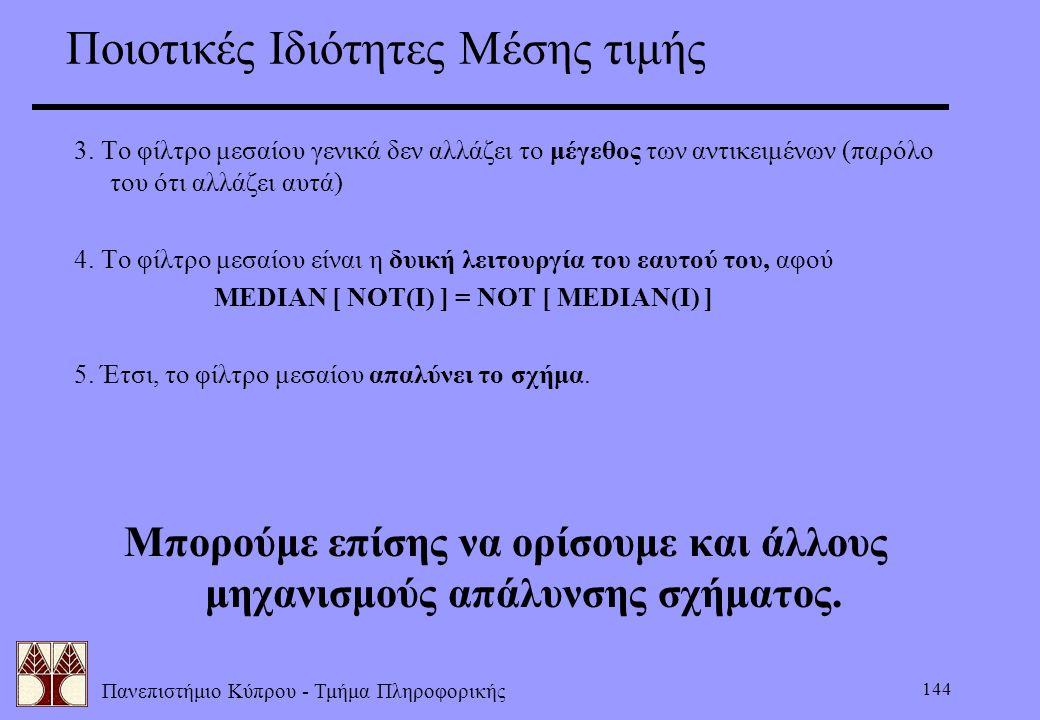 Πανεπιστήμιο Κύπρου - Τμήμα Πληροφορικής 144 Ποιοτικές Ιδιότητες Μέσης τιμής 3. Το φίλτρο μεσαίου γενικά δεν αλλάζει το μέγεθος των αντικειμένων (παρό