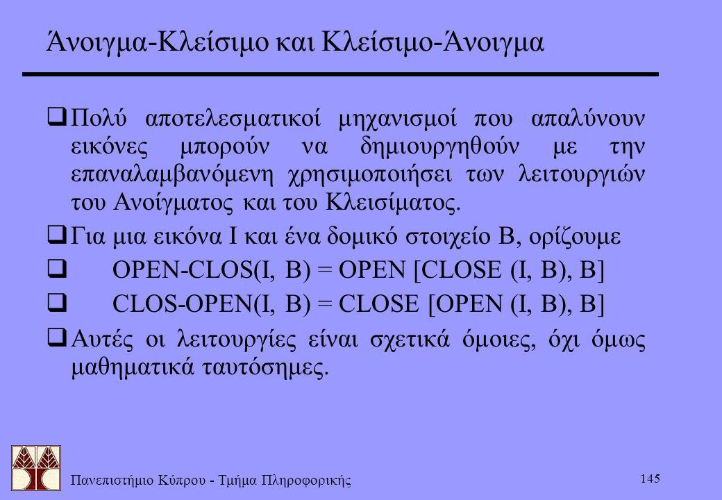 Πανεπιστήμιο Κύπρου - Τμήμα Πληροφορικής 145 Άνοιγμα-Κλείσιμο και Κλείσιμο-Άνοιγμα  Πολύ αποτελεσματικοί μηχανισμοί που απαλύνουν εικόνες μπορούν να