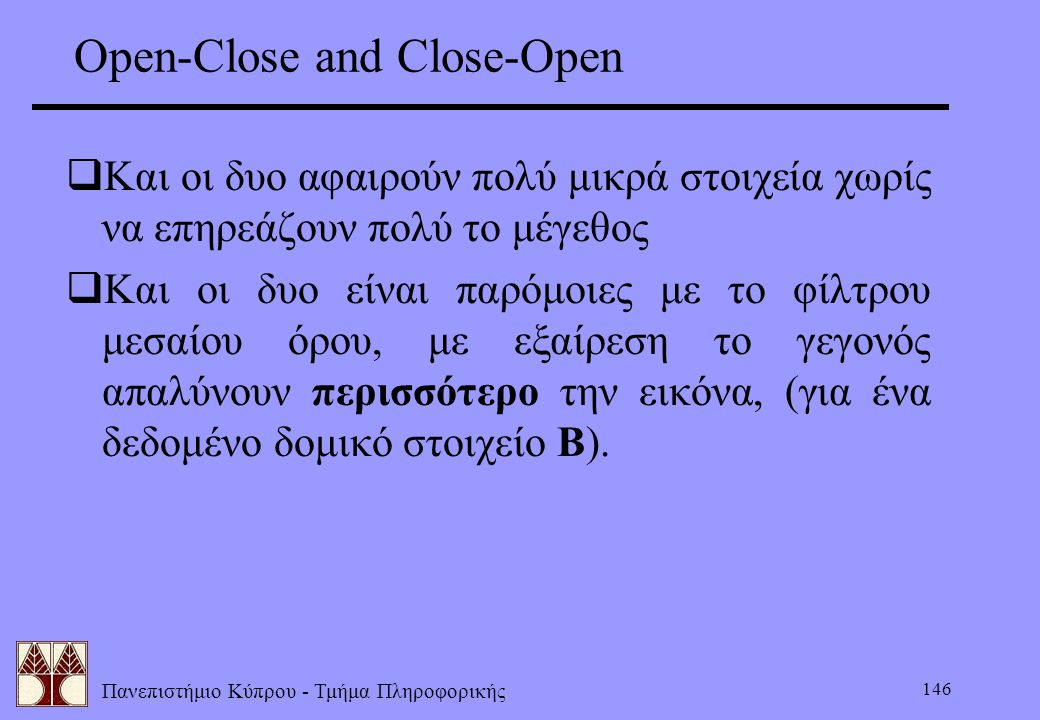 Πανεπιστήμιο Κύπρου - Τμήμα Πληροφορικής 146 Open-Close and Close-Open  Και οι δυο αφαιρούν πολύ μικρά στοιχεία χωρίς να επηρεάζουν πολύ το μέγεθος 