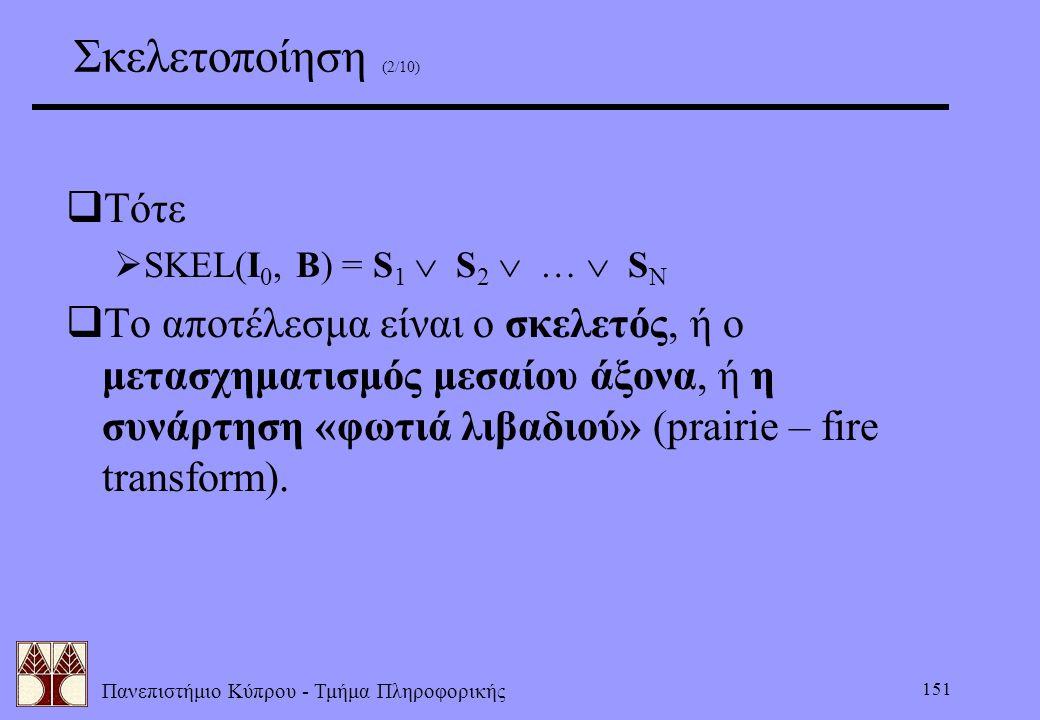 Πανεπιστήμιο Κύπρου - Τμήμα Πληροφορικής 151 Σκελετοποίηση (2/10)  Τότε  SKEL(I 0, B) = S 1  S 2  …  S N  Το αποτέλεσμα είναι ο σκελετός, ή ο με