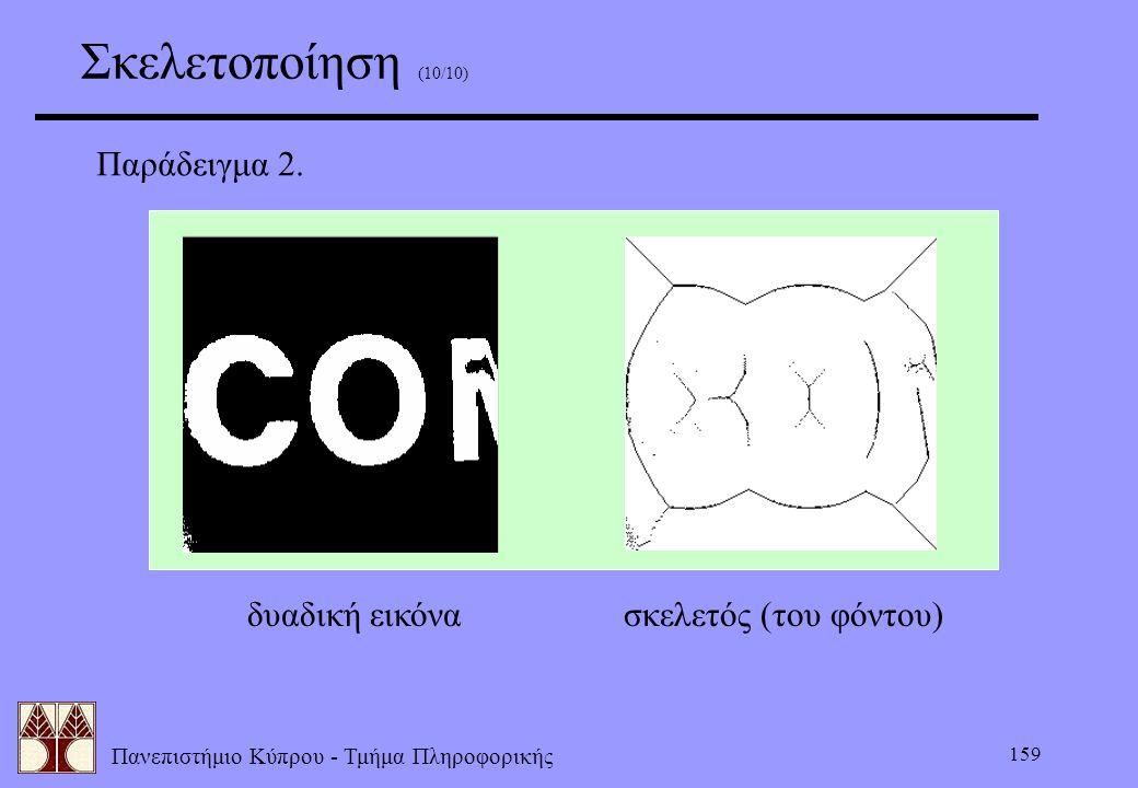 Πανεπιστήμιο Κύπρου - Τμήμα Πληροφορικής 159 Σκελετοποίηση (10/10) Παράδειγμα 2. δυαδική εικόνασκελετός (του φόντου)
