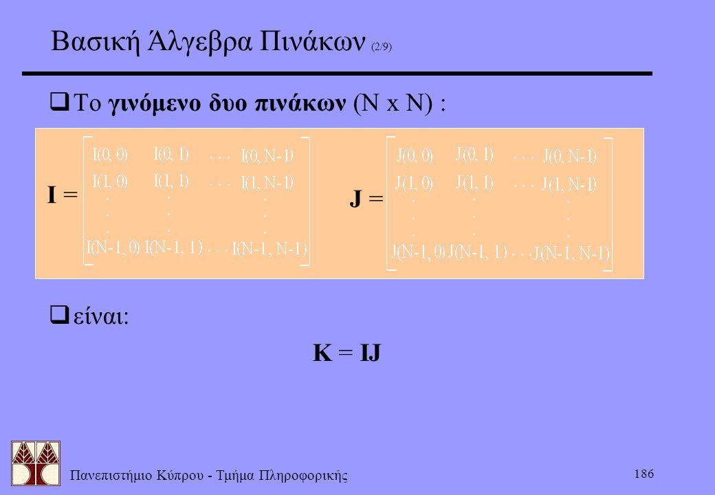 Πανεπιστήμιο Κύπρου - Τμήμα Πληροφορικής 186 Βασική Άλγεβρα Πινάκων (2/9)  Το γινόμενο δυο πινάκων (N x N) : I = J =  είναι: K = IJ