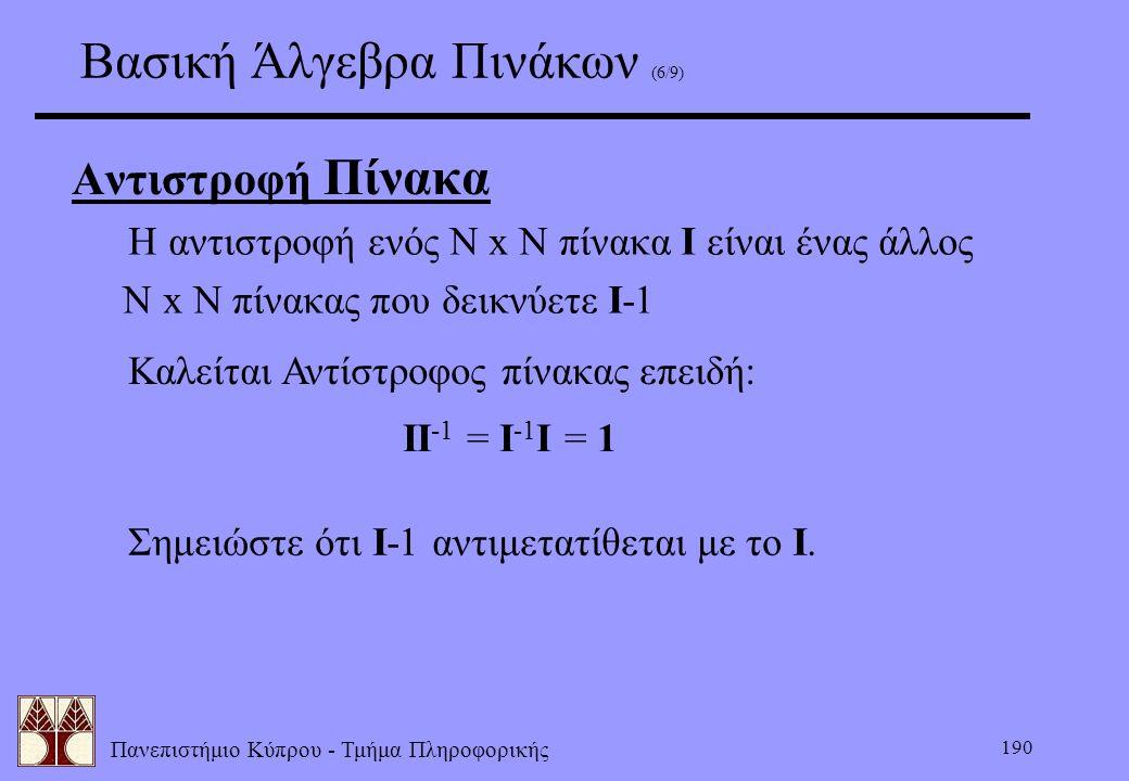 Πανεπιστήμιο Κύπρου - Τμήμα Πληροφορικής 190 Βασική Άλγεβρα Πινάκων (6/9) Αντιστροφή Πίνακα  Σημειώστε ότι I-1 αντιμετατίθεται με το I.  Η αντιστροφ