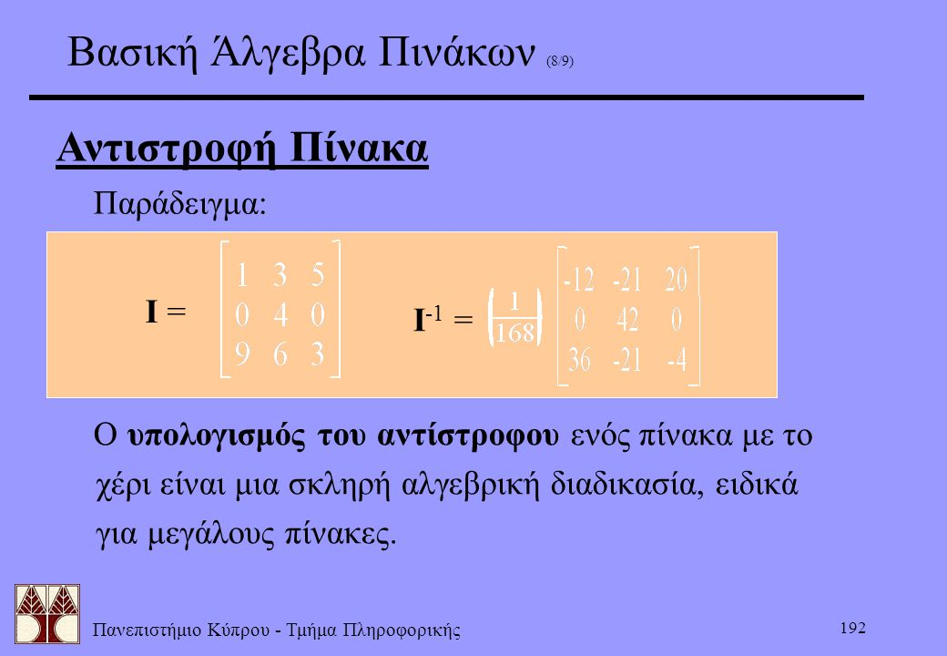 Πανεπιστήμιο Κύπρου - Τμήμα Πληροφορικής 192 Βασική Άλγεβρα Πινάκων (8/9) Αντιστροφή Πίνακα  Παράδειγμα: I = I -1 =  Ο υπολογισμός του αντίστροφου ε