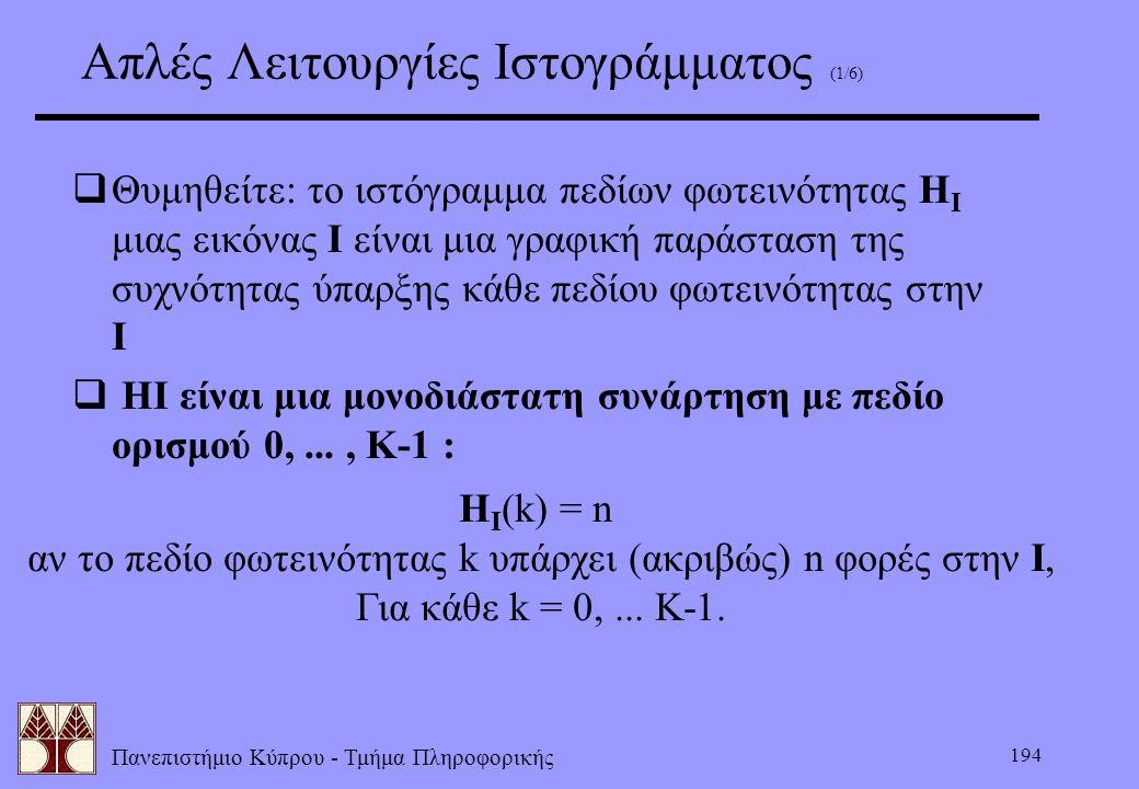 Πανεπιστήμιο Κύπρου - Τμήμα Πληροφορικής 194 Aπλές Λειτουργίες Ιστογράμματος (1/6)  Θυμηθείτε: το ιστόγραμμα πεδίων φωτεινότητας H I μιας εικόνας I ε