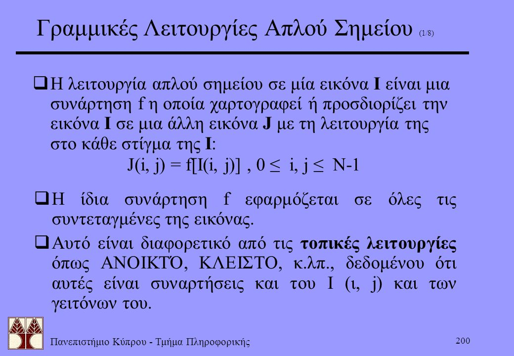 Πανεπιστήμιο Κύπρου - Τμήμα Πληροφορικής 200 Γραμμικές Λειτουργίες Απλού Σημείου (1/8)  Η λειτουργία απλού σημείου σε μία εικόνα Ι είναι μια συνάρτησ