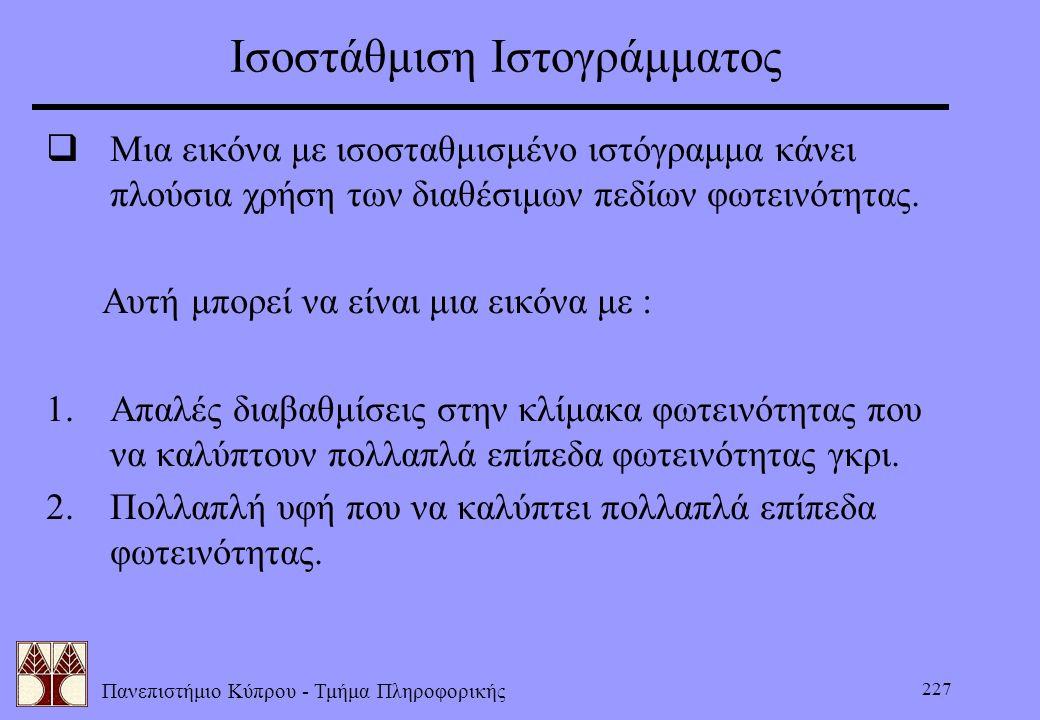 Πανεπιστήμιο Κύπρου - Τμήμα Πληροφορικής 227 Ισοστάθμιση Ιστογράμματος  Μια εικόνα με ισοσταθμισμένο ιστόγραμμα κάνει πλούσια χρήση των διαθέσιμων πε