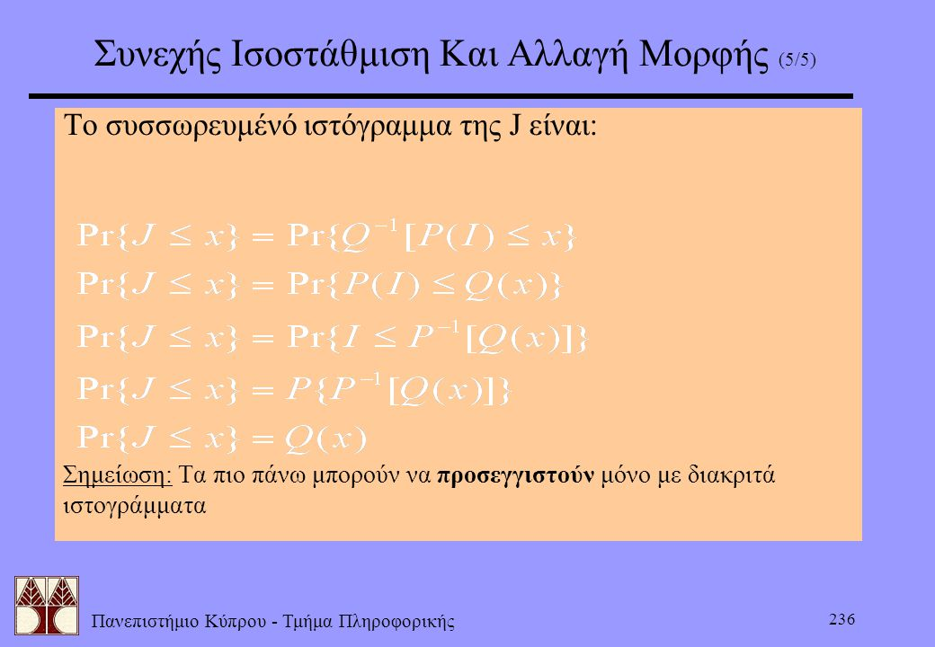 Πανεπιστήμιο Κύπρου - Τμήμα Πληροφορικής 236 Συνεχής Ισοστάθμιση Και Αλλαγή Μορφής (5/5) Το συσσωρευμένό ιστόγραμμα της J είναι: Σημείωση: Τα πιο πάνω