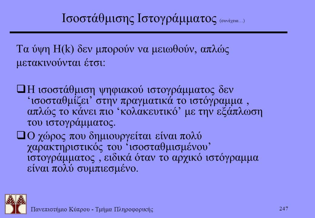 Πανεπιστήμιο Κύπρου - Τμήμα Πληροφορικής 247 Ισοστάθμισης Ιστογράμματος (συνέχεια…) Τα ύψη H(k) δεν μπορούν να μειωθούν, απλώς μετακινούνται έτσι:  Η