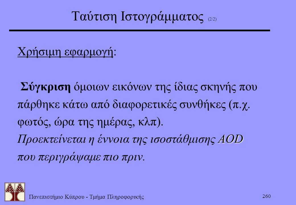 Πανεπιστήμιο Κύπρου - Τμήμα Πληροφορικής 260 Ταύτιση Ιστογράμματος (2/2) Χρήσιμη εφαρμογή: Σύγκριση όμοιων εικόνων της ίδιας σκηνής που πάρθηκε κάτω α