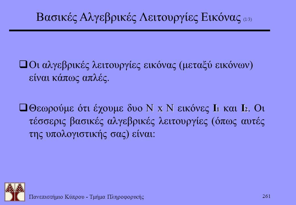 Πανεπιστήμιο Κύπρου - Τμήμα Πληροφορικής 261 Βασικές Αλγεβρικές Λειτουργίες Εικόνας (1/3)  Οι αλγεβρικές λειτουργίες εικόνας (μεταξύ εικόνων) είναι κ