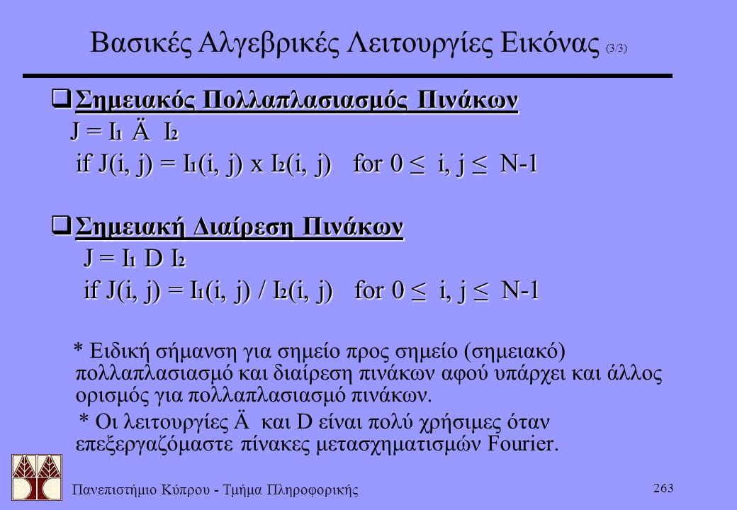 Πανεπιστήμιο Κύπρου - Τμήμα Πληροφορικής 263 Βασικές Αλγεβρικές Λειτουργίες Εικόνας (3/3)  Σημειακός Πολλαπλασιασμός Πινάκων J = I 1 Ä I 2 J = I 1 Ä