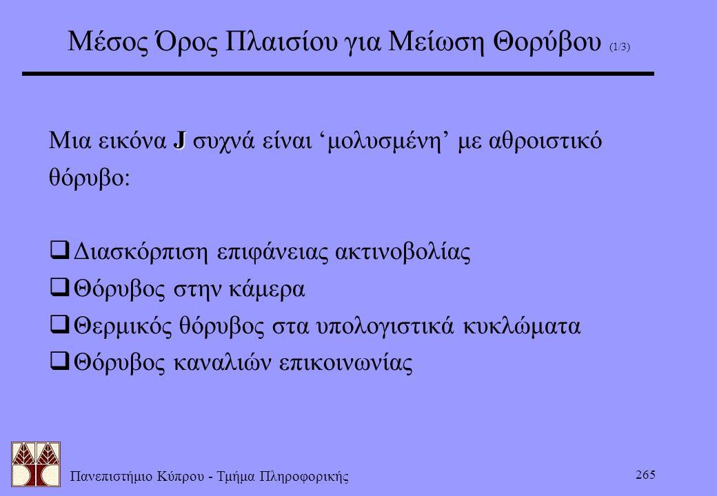 Πανεπιστήμιο Κύπρου - Τμήμα Πληροφορικής 265 Μέσος Όρος Πλαισίου για Μείωση Θορύβου (1/3) J Μια εικόνα J συχνά είναι 'μολυσμένη' με αθροιστικό θόρυβο: