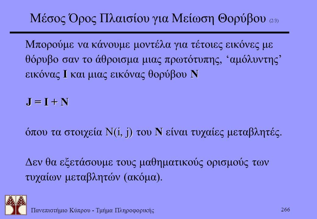 Πανεπιστήμιο Κύπρου - Τμήμα Πληροφορικής 266 Μέσος Όρος Πλαισίου για Μείωση Θορύβου (2/3) Μπορούμε να κάνουμε μοντέλα για τέτοιες εικόνες με θόρυβο σα