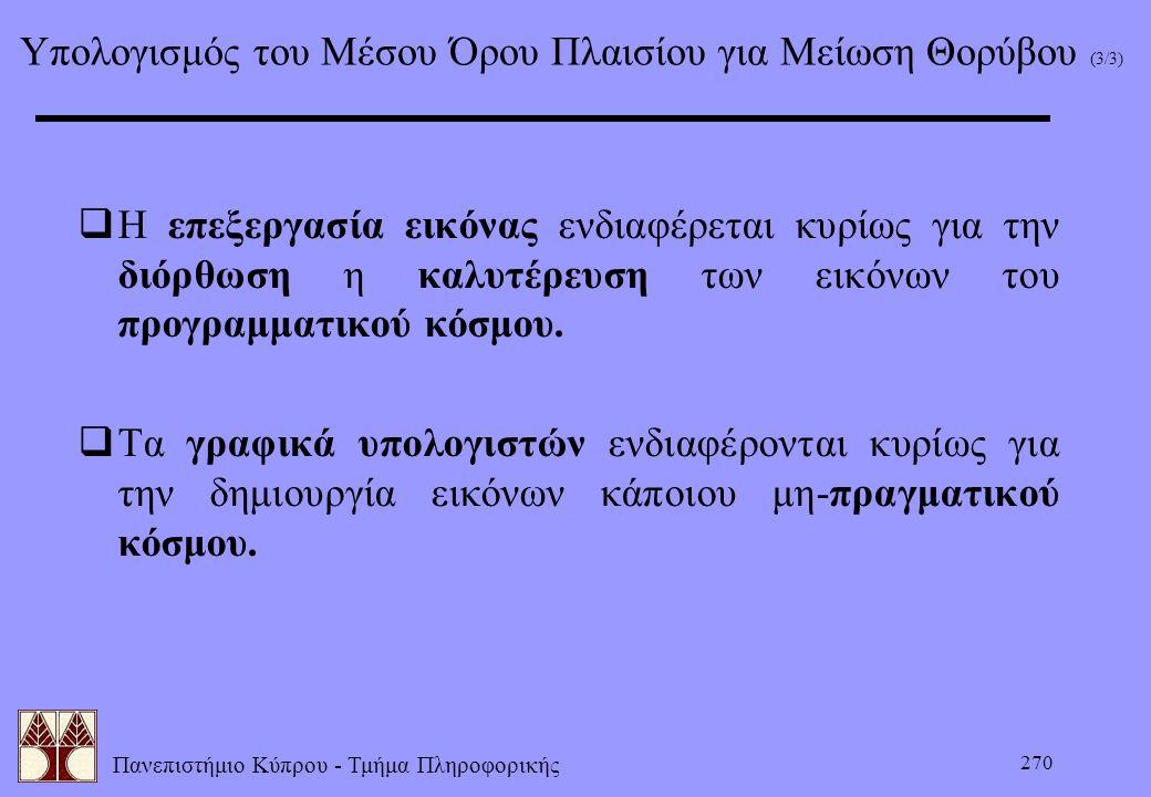 Πανεπιστήμιο Κύπρου - Τμήμα Πληροφορικής 270 Υπολογισμός του Μέσου Όρου Πλαισίου για Μείωση Θορύβου (3/3)  Η επεξεργασία εικόνας ενδιαφέρεται κυρίως