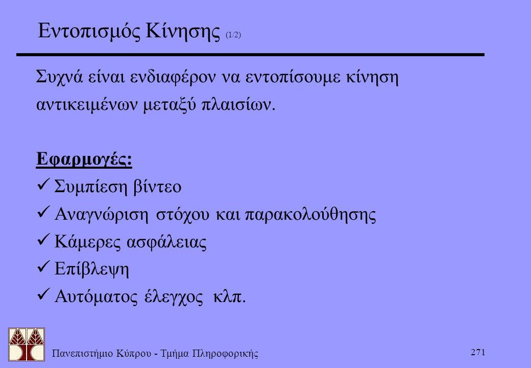 Πανεπιστήμιο Κύπρου - Τμήμα Πληροφορικής 271 Εντοπισμός Κίνησης (1/2) Συχνά είναι ενδιαφέρον να εντοπίσουμε κίνηση αντικειμένων μεταξύ πλαισίων. Εφαρμ