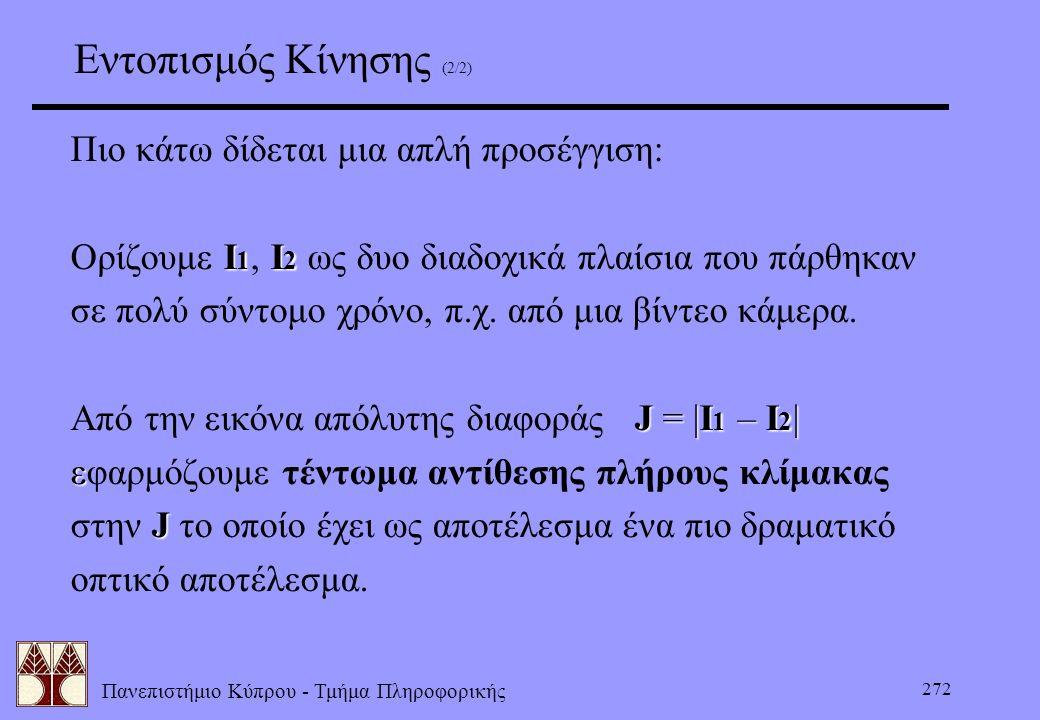Πανεπιστήμιο Κύπρου - Τμήμα Πληροφορικής 272 Εντοπισμός Κίνησης (2/2) Πιο κάτω δίδεται μια απλή προσέγγιση: I 1 I 2 Ορίζουμε I 1, I 2 ως δυο διαδοχικά