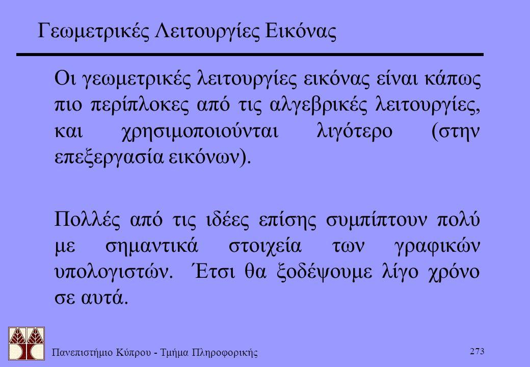 Πανεπιστήμιο Κύπρου - Τμήμα Πληροφορικής 273 Γεωμετρικές Λειτουργίες Εικόνας Οι γεωμετρικές λειτουργίες εικόνας είναι κάπως πιο περίπλοκες από τις αλγ