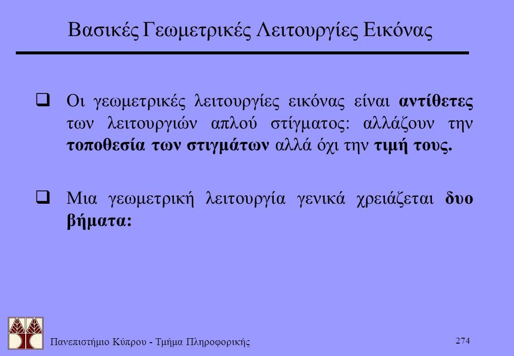 Πανεπιστήμιο Κύπρου - Τμήμα Πληροφορικής 274 Βασικές Γεωμετρικές Λειτουργίες Εικόνας  Οι γεωμετρικές λειτουργίες εικόνας είναι αντίθετες των λειτουργ
