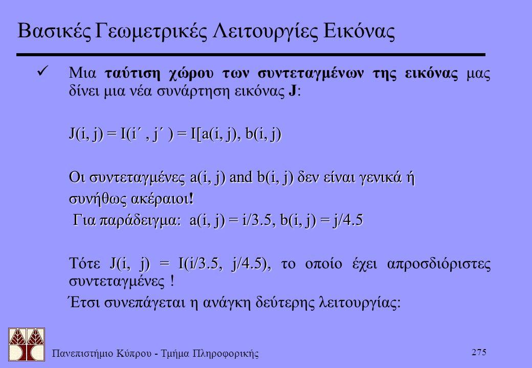 Πανεπιστήμιο Κύπρου - Τμήμα Πληροφορικής 275 Βασικές Γεωμετρικές Λειτουργίες Εικόνας Μια ταύτιση χώρου των συντεταγμένων της εικόνας μας δίνει μια νέα