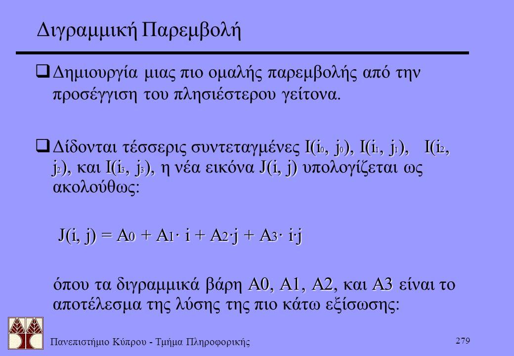 Πανεπιστήμιο Κύπρου - Τμήμα Πληροφορικής 279 Διγραμμική Παρεμβολή  Δημιουργία μιας πιο ομαλής παρεμβολής από την προσέγγιση του πλησιέστερου γείτονα.