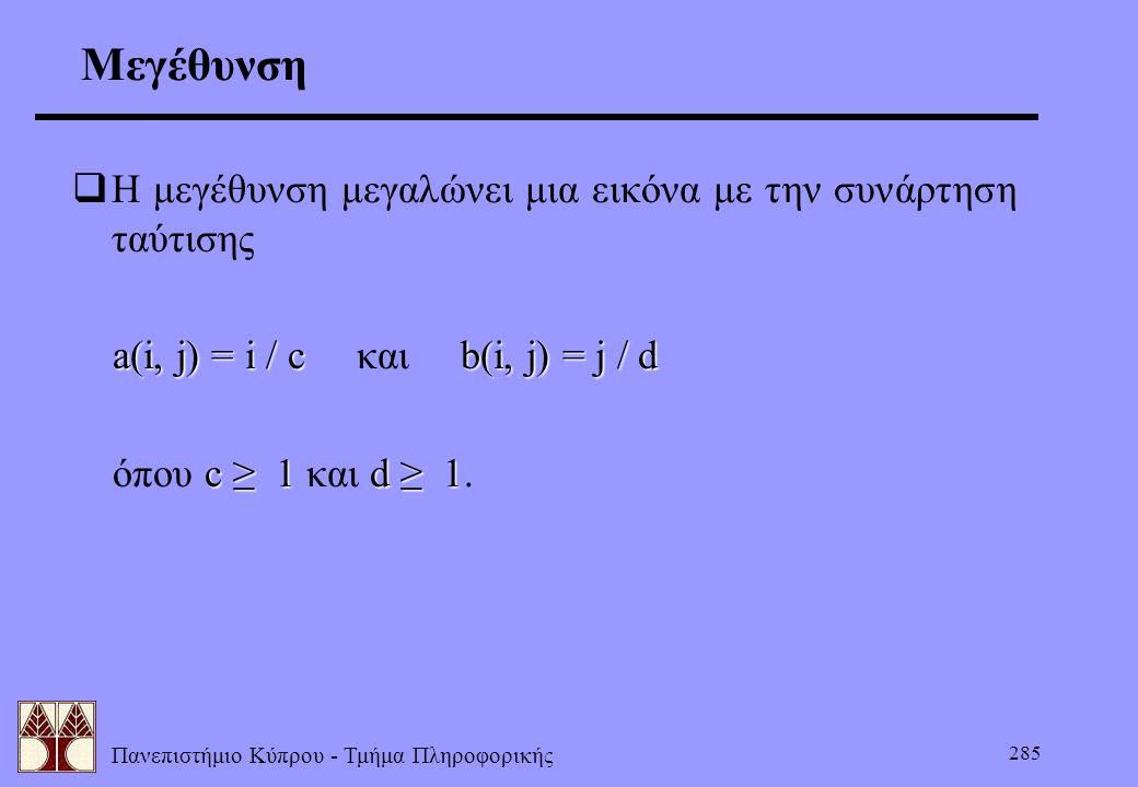 Πανεπιστήμιο Κύπρου - Τμήμα Πληροφορικής 285 Μεγέθυνση  Η μεγέθυνση μεγαλώνει μια εικόνα με την συνάρτηση ταύτισης a(i, j) = i / cb(i, j) = j / d a(i