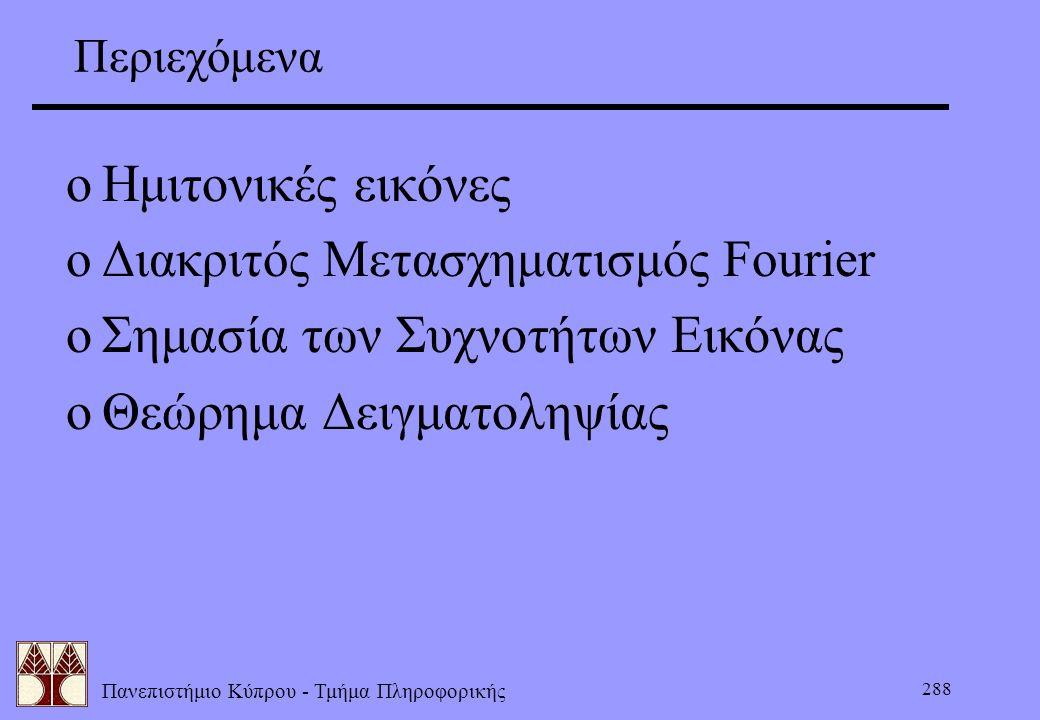 Πανεπιστήμιο Κύπρου - Τμήμα Πληροφορικής 288 Περιεχόμενα oΗμιτονικές εικόνες oΔιακριτός Μετασχηματισμός Fourier oΣημασία των Συχνοτήτων Εικόνας oΘεώρη