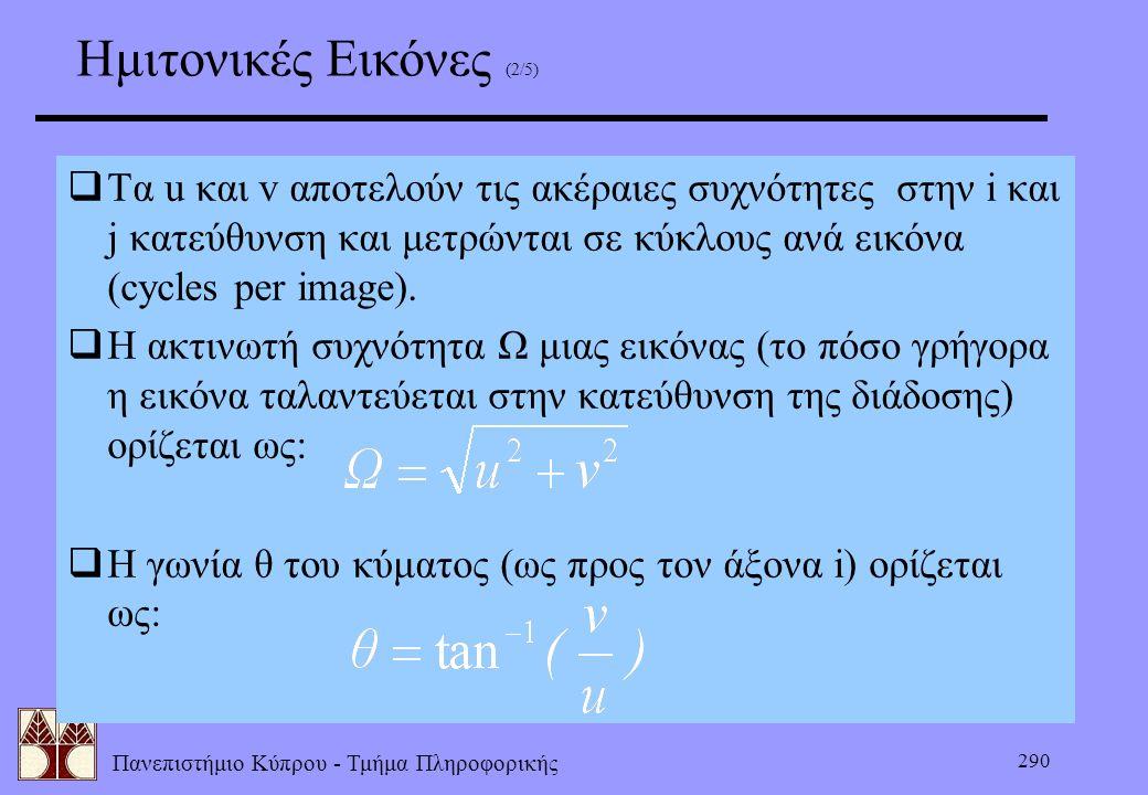 Πανεπιστήμιο Κύπρου - Τμήμα Πληροφορικής 290  Τα u και v αποτελούν τις ακέραιες συχνότητες στην i και j κατεύθυνση και μετρώνται σε κύκλους ανά εικόν