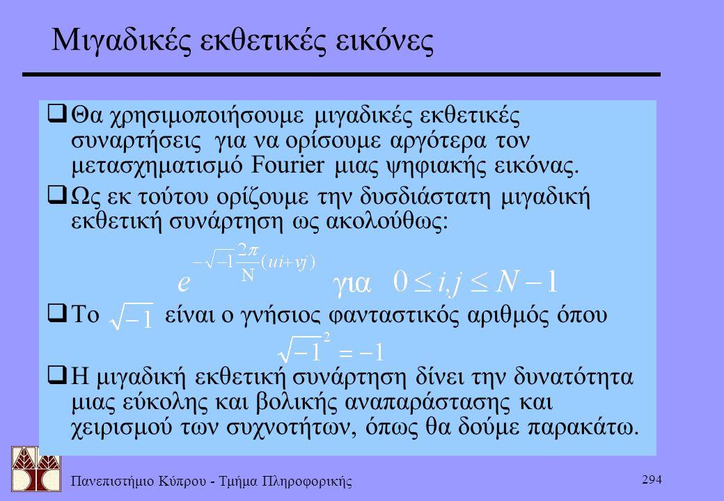 Πανεπιστήμιο Κύπρου - Τμήμα Πληροφορικής 294 Μιγαδικές εκθετικές εικόνες  Θα χρησιμοποιήσουμε μιγαδικές εκθετικές συναρτήσεις για να ορίσουμε αργότερ