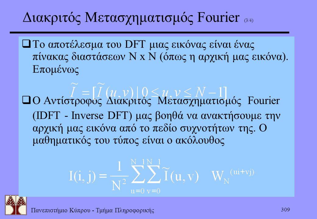 Πανεπιστήμιο Κύπρου - Τμήμα Πληροφορικής 309 Διακριτός Μετασχηματισμός Fourier (3/4)  Το αποτέλεσμα του DFT μιας εικόνας είναι ένας πίνακας διαστάσεω