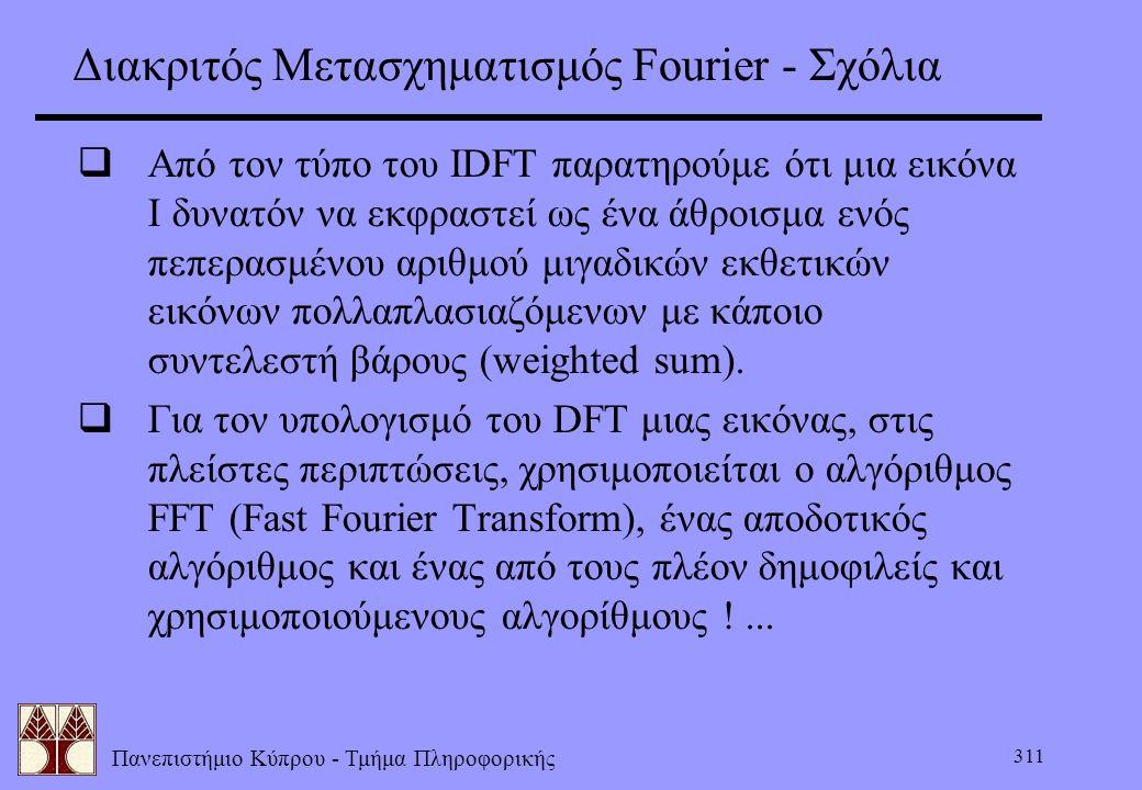 Πανεπιστήμιο Κύπρου - Τμήμα Πληροφορικής 311 Διακριτός Μετασχηματισμός Fourier - Σχόλια  Από τον τύπο του ΙDFT παρατηρούμε ότι μια εικόνα Ι δυνατόν ν