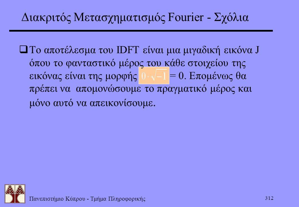 Πανεπιστήμιο Κύπρου - Τμήμα Πληροφορικής 312 Διακριτός Μετασχηματισμός Fourier - Σχόλια  Το αποτέλεσμα του IDFT είναι μια μιγαδική εικόνα J όπου το φ