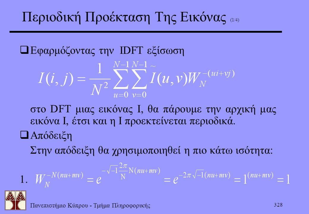 Πανεπιστήμιο Κύπρου - Τμήμα Πληροφορικής 328 Περιοδική Προέκταση Της Εικόνας (1/4)  Εφαρμόζοντας την IDFT εξίσωση στο DFT μιας εικόνας Ι, θα πάρουμε