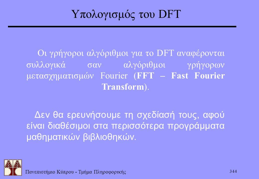 Πανεπιστήμιο Κύπρου - Τμήμα Πληροφορικής 344 Υπολογισμός του DFT  Οι γρήγοροι αλγόριθμοι για το DFT αναφέρονται συλλογικά σαν αλγόριθμοι γρήγορων μετ