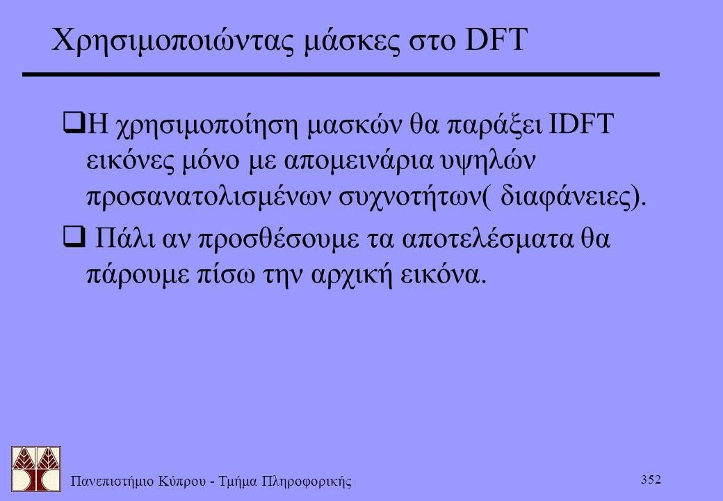 Πανεπιστήμιο Κύπρου - Τμήμα Πληροφορικής 352 Χρησιμοποιώντας μάσκες στο DFT  Η χρησιμοποίηση μασκών θα παράξει ΙDFT εικόνες μόνο με απομεινάρια υψηλώ
