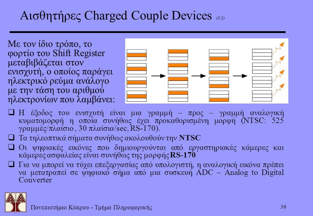 Πανεπιστήμιο Κύπρου - Τμήμα Πληροφορικής 36 Αισθητήρες Charged Couple Devices (3/3) Με τον ίδιο τρόπο, το φορτίο του Shift Register μεταβιβάζεται στον