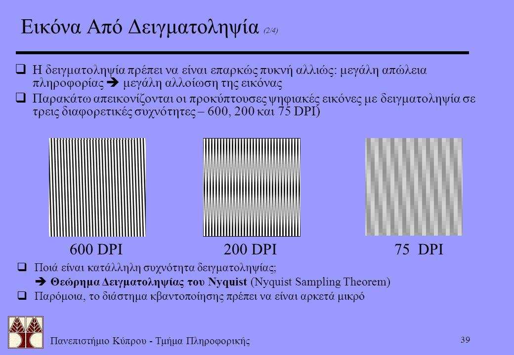 Πανεπιστήμιο Κύπρου - Τμήμα Πληροφορικής 39 Εικόνα Από Δειγματοληψία (2/4)  Η δειγματοληψία πρέπει να είναι επαρκώς πυκνή αλλιώς: μεγάλη απώλεια πληρ