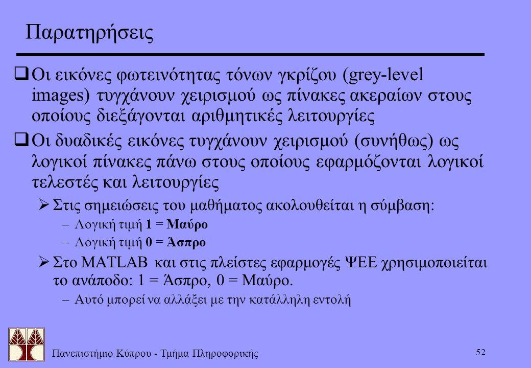 Πανεπιστήμιο Κύπρου - Τμήμα Πληροφορικής 52 Παρατηρήσεις  Οι εικόνες φωτεινότητας τόνων γκρίζου (grey-level images) τυγχάνουν χειρισμού ως πίνακες ακ