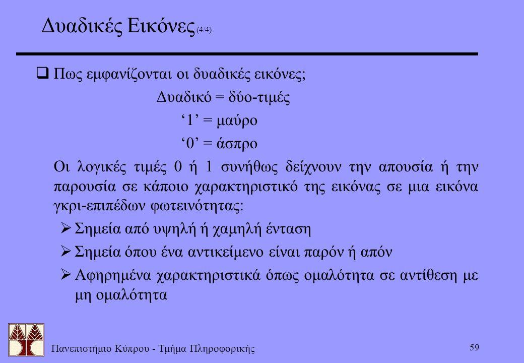 Πανεπιστήμιο Κύπρου - Τμήμα Πληροφορικής 59  Πως εμφανίζονται οι δυαδικές εικόνες; Δυαδικό = δύο-τιμές '1' = μαύρο '0' = άσπρο Οι λογικές τιμές 0 ή 1