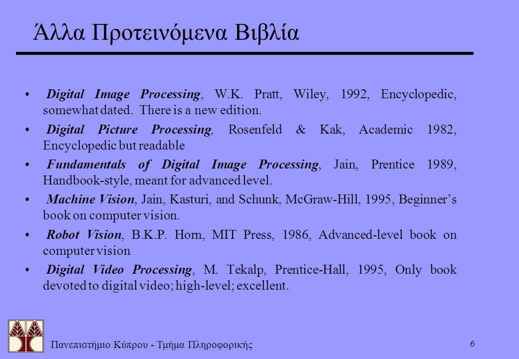 Πανεπιστήμιο Κύπρου - Τμήμα Πληροφορικής 6 Άλλα Προτεινόμενα Βιβλία Digital Image Processing, W.K. Pratt, Wiley, 1992, Encyclopedic, somewhat dated. T
