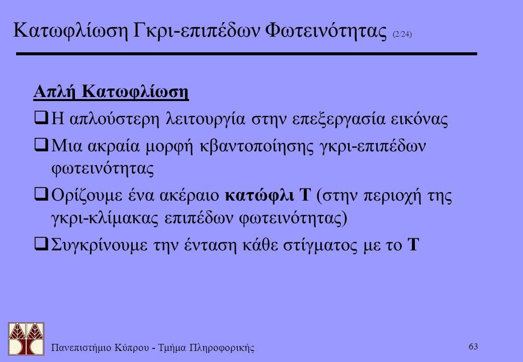 Πανεπιστήμιο Κύπρου - Τμήμα Πληροφορικής 63 Απλή Κατωφλίωση  Η απλούστερη λειτουργία στην επεξεργασία εικόνας  Μια ακραία μορφή κβαντοποίησης γκρι-ε