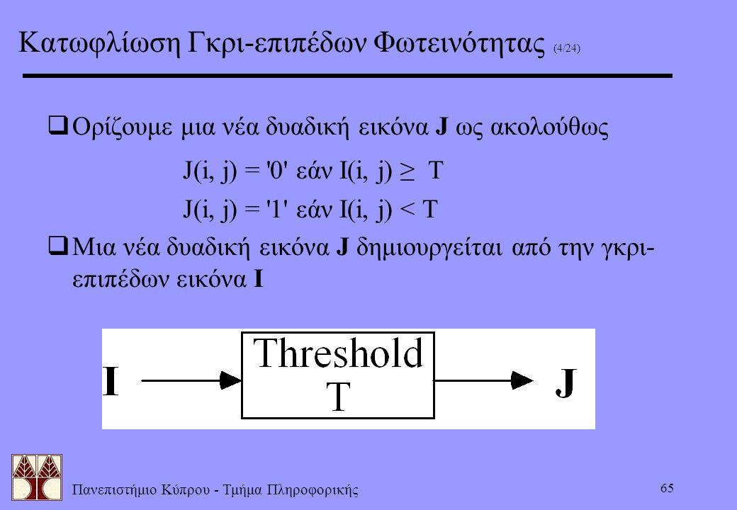 Πανεπιστήμιο Κύπρου - Τμήμα Πληροφορικής 65  Ορίζουμε μια νέα δυαδική εικόνα J ως ακολούθως J(i, j) = '0' εάν I(i, j) ≥ T J(i, j) = '1' εάν I(i, j) <