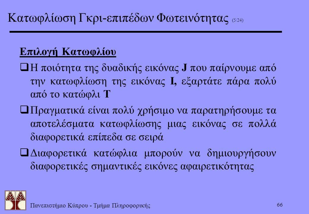 Πανεπιστήμιο Κύπρου - Τμήμα Πληροφορικής 66 Επιλογή Κατωφλίου  Η ποιότητα της δυαδικής εικόνας J που παίρνουμε από την κατωφλίωση της εικόνας I, εξαρ