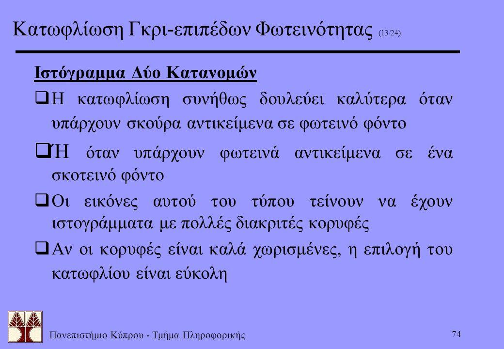 Πανεπιστήμιο Κύπρου - Τμήμα Πληροφορικής 74 Ιστόγραμμα Δύο Κατανομών  Η κατωφλίωση συνήθως δουλεύει καλύτερα όταν υπάρχουν σκούρα αντικείμενα σε φωτε